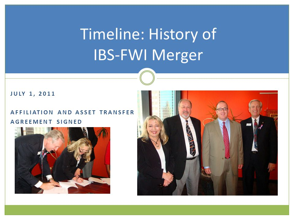JULY 1, 2011 AFFILIATION AND ASSET TRANSFER AGREEMENT SIGNED Timeline: History of IBS-FWI Merger