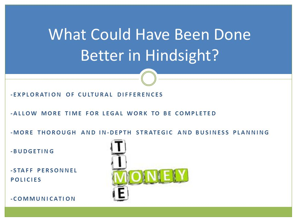 -EXPLORATION OF CULTURAL DIFFERENCES -ALLOW MORE TIME FOR LEGAL WORK TO BE COMPLETED -MORE THOROUGH AND IN-DEPTH STRATEGIC AND BUSINESS PLANNING -BUDGETING -STAFF PERSONNEL POLICIES -COMMUNICATION What Could Have Been Done Better in Hindsight