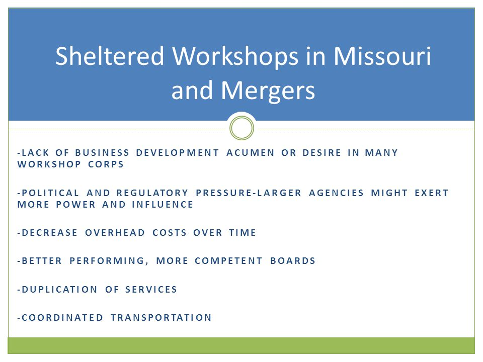-LACK OF BUSINESS DEVELOPMENT ACUMEN OR DESIRE IN MANY WORKSHOP CORPS -POLITICAL AND REGULATORY PRESSURE-LARGER AGENCIES MIGHT EXERT MORE POWER AND INFLUENCE -DECREASE OVERHEAD COSTS OVER TIME -BETTER PERFORMING, MORE COMPETENT BOARDS -DUPLICATION OF SERVICES -COORDINATED TRANSPORTATION Sheltered Workshops in Missouri and Mergers