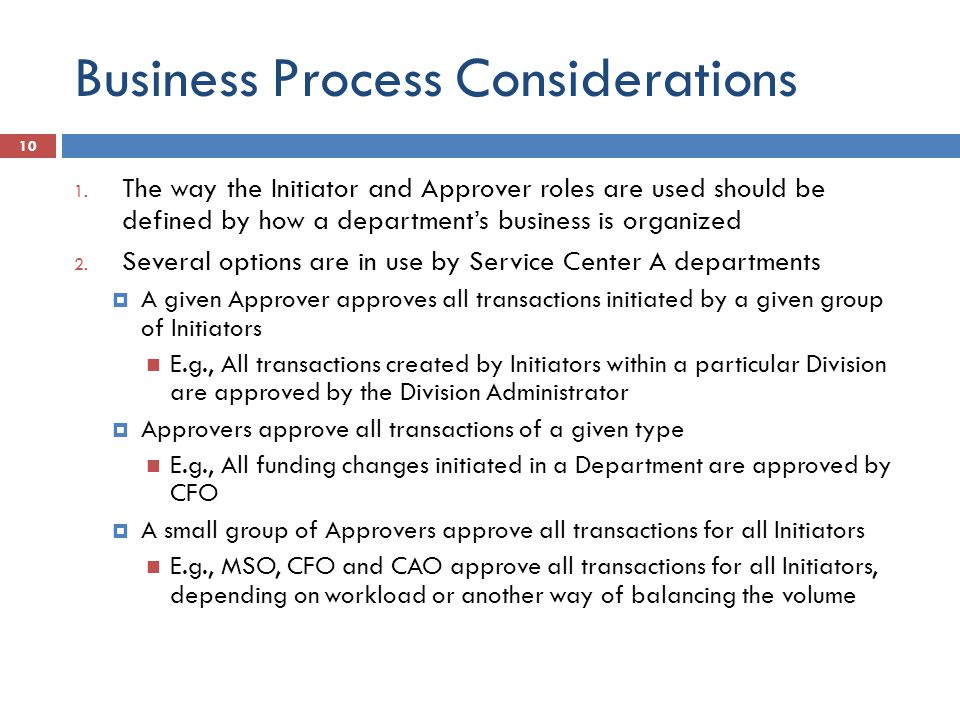 1. The way the Initiator and Approver roles are used should be defined by how a departments business is organized 2. Several options are in use by Ser