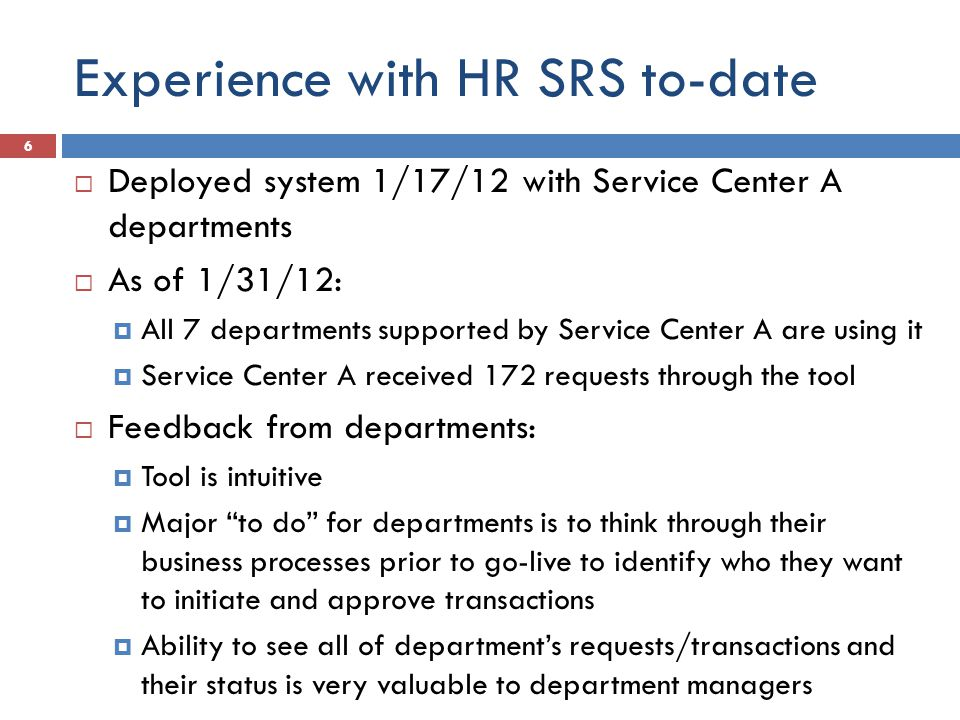 Experience with HR SRS to-date Deployed system 1/17/12 with Service Center A departments As of 1/31/12: All 7 departments supported by Service Center A are using it Service Center A received 172 requests through the tool Feedback from departments: Tool is intuitive Major to do for departments is to think through their business processes prior to go-live to identify who they want to initiate and approve transactions Ability to see all of departments requests/transactions and their status is very valuable to department managers 6