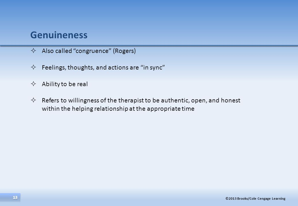 ©2013 Brooks/Cole Cengage Learning 13 Also called congruence (Rogers) Feelings, thoughts, and actions are in sync Ability to be real Refers to willing