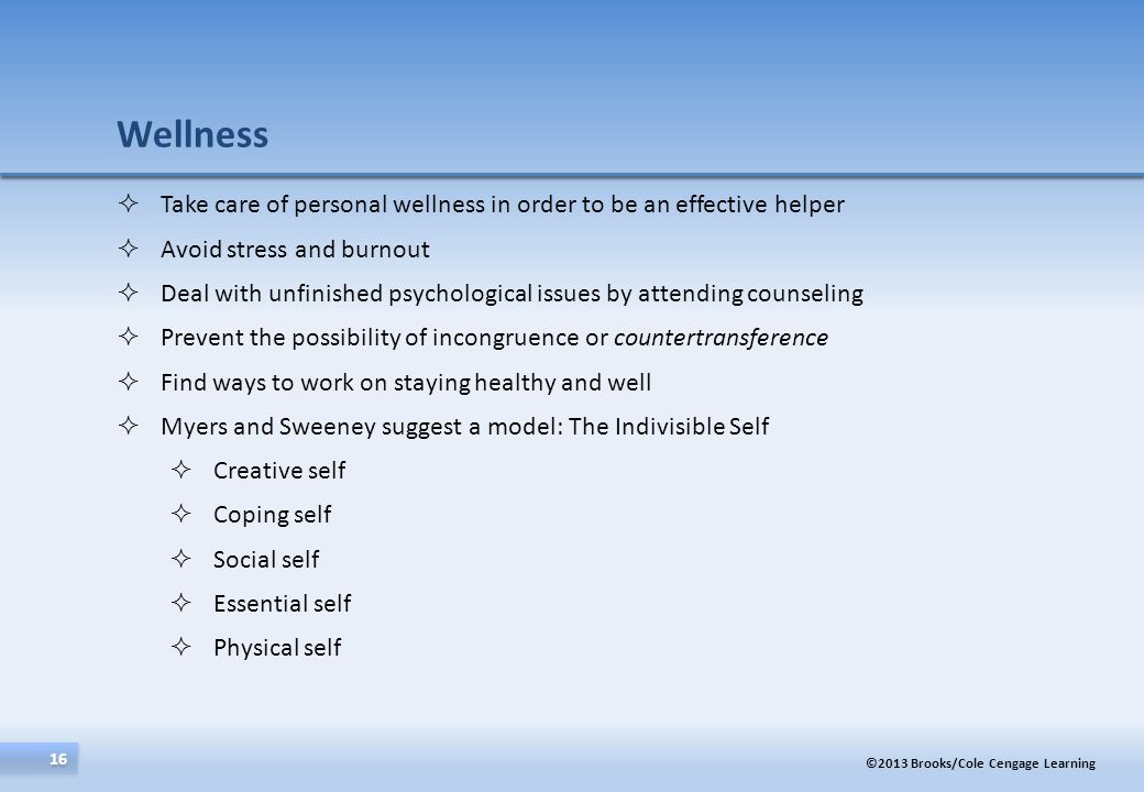 ©2013 Brooks/Cole Cengage Learning 16 Take care of personal wellness in order to be an effective helper Avoid stress and burnout Deal with unfinished