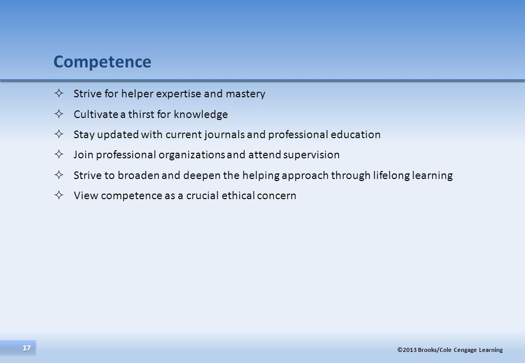 ©2013 Brooks/Cole Cengage Learning 17 Strive for helper expertise and mastery Cultivate a thirst for knowledge Stay updated with current journals and