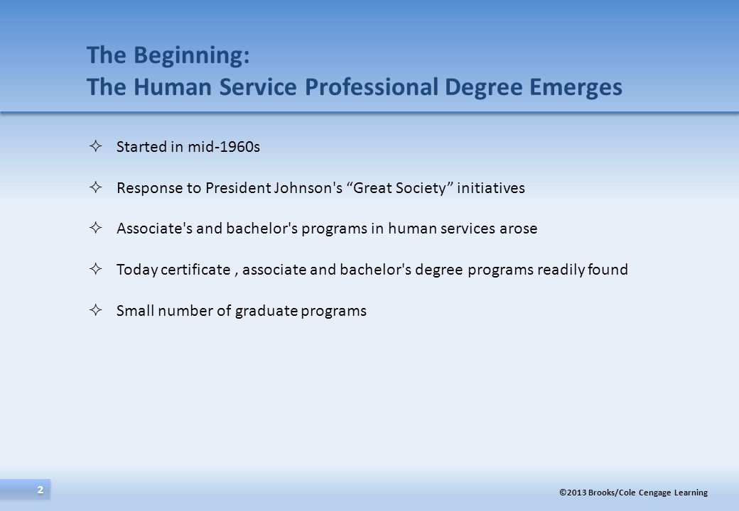 ©2013 Brooks/Cole Cengage Learning 2 2 The Beginning: The Human Service Professional Degree Emerges Started in mid-1960s Response to President Johnson