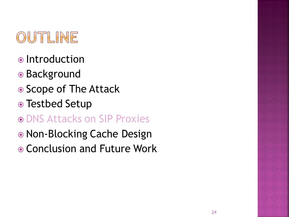 Introduction Background Scope of The Attack Testbed Setup DNS Attacks on SIP Proxies Non-Blocking Cache Design Conclusion and Future Work 24