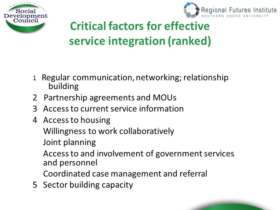 Critical factors for effective service integration (ranked) 1 Regular communication, networking; relationship building 2 Partnership agreements and MOUs 3Access to current service information 4 Access to housing Willingness to work collaboratively Joint planning Access to and involvement of government services and personnel Coordinated case management and referral 5 Sector building capacity
