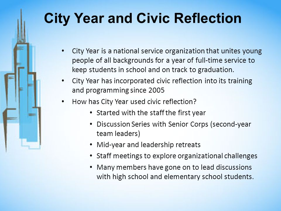 City Year and Civic Reflection City Year is a national service organization that unites young people of all backgrounds for a year of full-time service to keep students in school and on track to graduation.