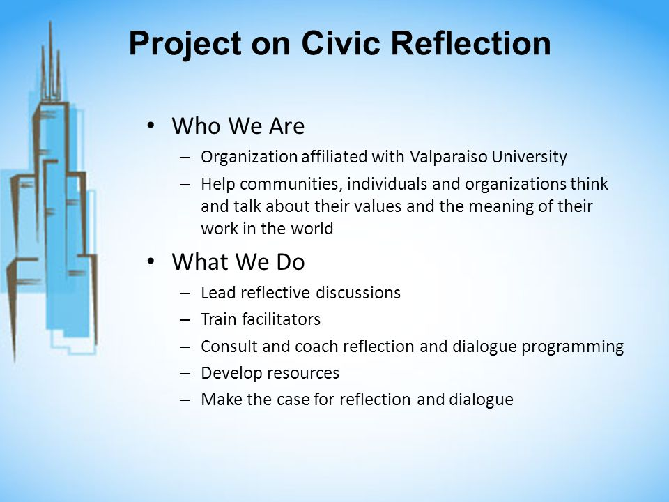 Project on Civic Reflection Who We Are – Organization affiliated with Valparaiso University – Help communities, individuals and organizations think and talk about their values and the meaning of their work in the world What We Do – Lead reflective discussions – Train facilitators – Consult and coach reflection and dialogue programming – Develop resources – Make the case for reflection and dialogue