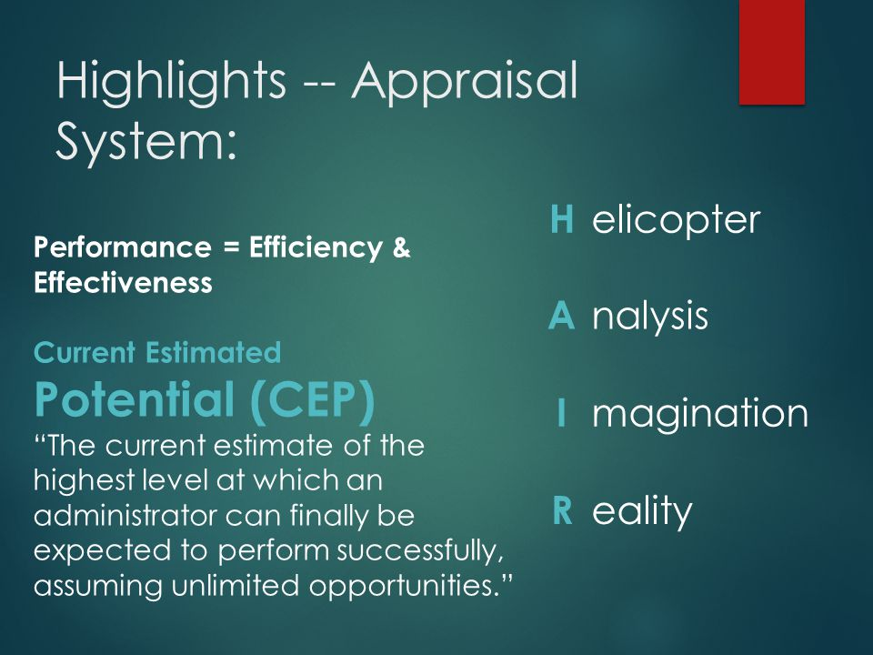 Highlights -- Appraisal System: H elicopter A nalysis I magination R eality Performance = Efficiency & Effectiveness Current Estimated Potential (CEP) The current estimate of the highest level at which an administrator can finally be expected to perform successfully, assuming unlimited opportunities.