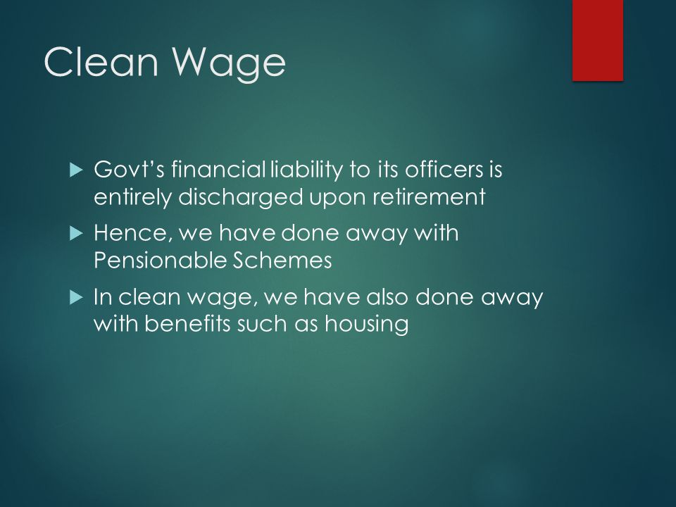 Clean Wage Govts financial liability to its officers is entirely discharged upon retirement Hence, we have done away with Pensionable Schemes In clean wage, we have also done away with benefits such as housing