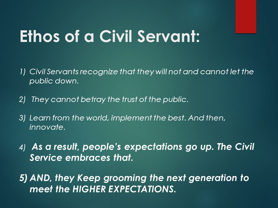 Ethos of a Civil Servant: 1)Civil Servants recognize that they will not and cannot let the public down.