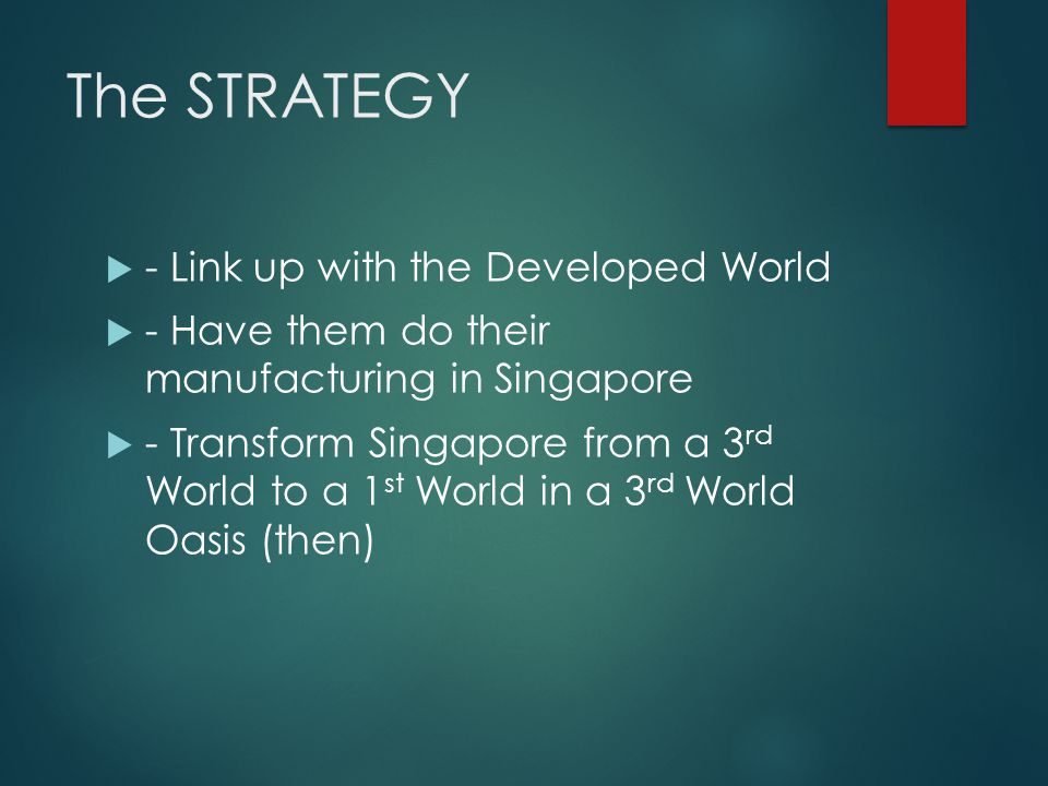 The STRATEGY - Link up with the Developed World - Have them do their manufacturing in Singapore - Transform Singapore from a 3 rd World to a 1 st World in a 3 rd World Oasis (then)