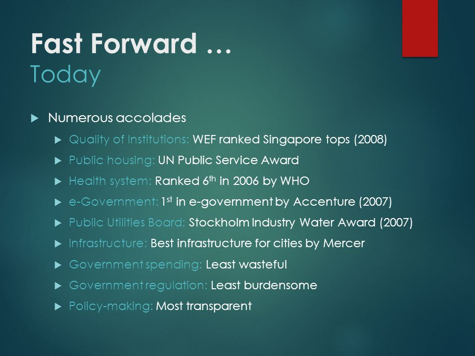 Numerous accolades Quality of Institutions: WEF ranked Singapore tops (2008) Public housing: UN Public Service Award Health system: Ranked 6 th in 2006 by WHO e-Government: 1 st in e-government by Accenture (2007) Public Utilities Board: Stockholm Industry Water Award (2007) Infrastructure: Best infrastructure for cities by Mercer Government spending: Least wasteful Government regulation: Least burdensome Policy-making: Most transparent Fast Forward … Today