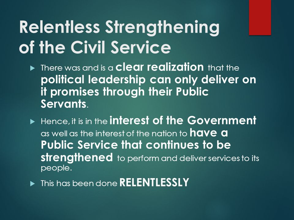 Relentless Strengthening of the Civil Service There was and is a clear realization that the political leadership can only deliver on it promises throu