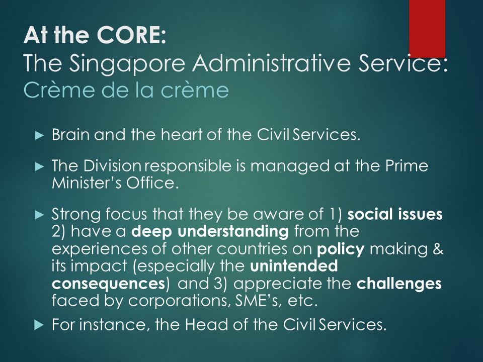 Singapore Administrative Service: Crème de la crème Peter Ong Boon Kwee Head of Civil Service Finance & Taxation 1.Permanent Secretary, Ministry of Finance 2.Chairman of Inland Revenue Authority of Singapore 3.Director of Monetary Authority of Singapore 4.Director at DBS Bank Ltd 5.Director at TIF Ventures Pte Ltd Security 1.Permanent Secretary (National Security and Intelligence Co- ordination) 2.2nd Permanent Secretary of Ministry of Defence National Development 1.Permanent Secretary of Ministry of Trade & Industry (age 38) 2.Director at Singapore Telecommunication s Ltd 3.Singapore Power Ltd