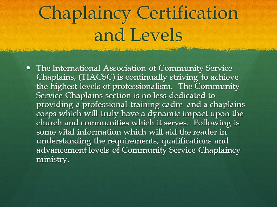 Chaplaincy Certification and Levels The International Association of Community Service Chaplains, (TIACSC) is continually striving to achieve the highest levels of professionalism.