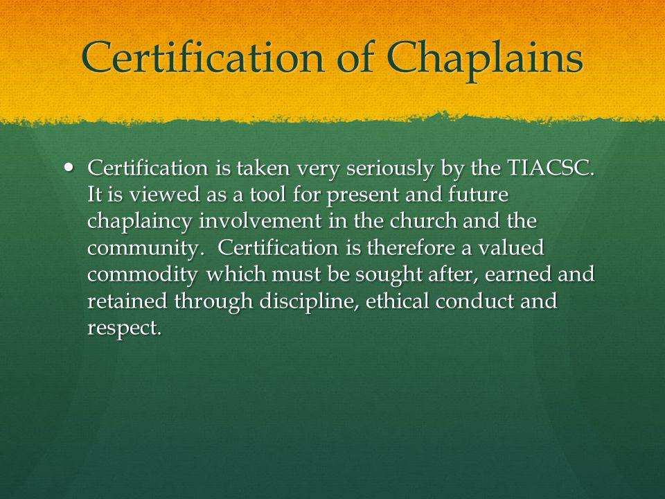 Certification of Chaplains Certification is taken very seriously by the TIACSC.