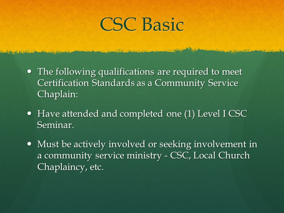 CSC Basic The following qualifications are required to meet Certification Standards as a Community Service Chaplain: The following qualifications are required to meet Certification Standards as a Community Service Chaplain: Have attended and completed one (1) Level I CSC Seminar.