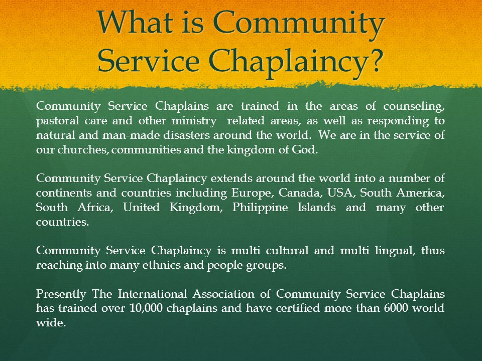 Becoming a Community Service Chaplain Becoming a certified Community Service Chaplain involves participation, and completion of at least one (1) three day intensive chaplaincy course.