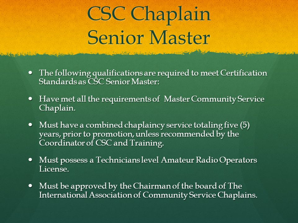 CSC Chaplain Senior Master The following qualifications are required to meet Certification Standards as CSC Senior Master: The following qualifications are required to meet Certification Standards as CSC Senior Master: Have met all the requirements of Master Community Service Chaplain.