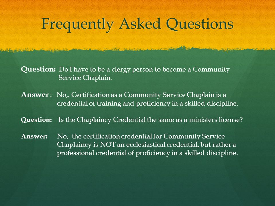 Frequently Asked Questions Question: Do I have to be a clergy person to become a Community Service Chaplain.