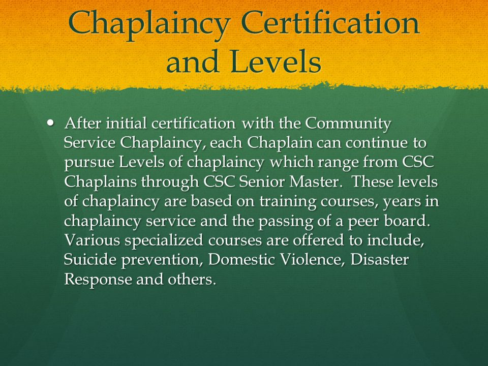 Chaplaincy Certification and Levels After initial certification with the Community Service Chaplaincy, each Chaplain can continue to pursue Levels of chaplaincy which range from CSC Chaplains through CSC Senior Master.