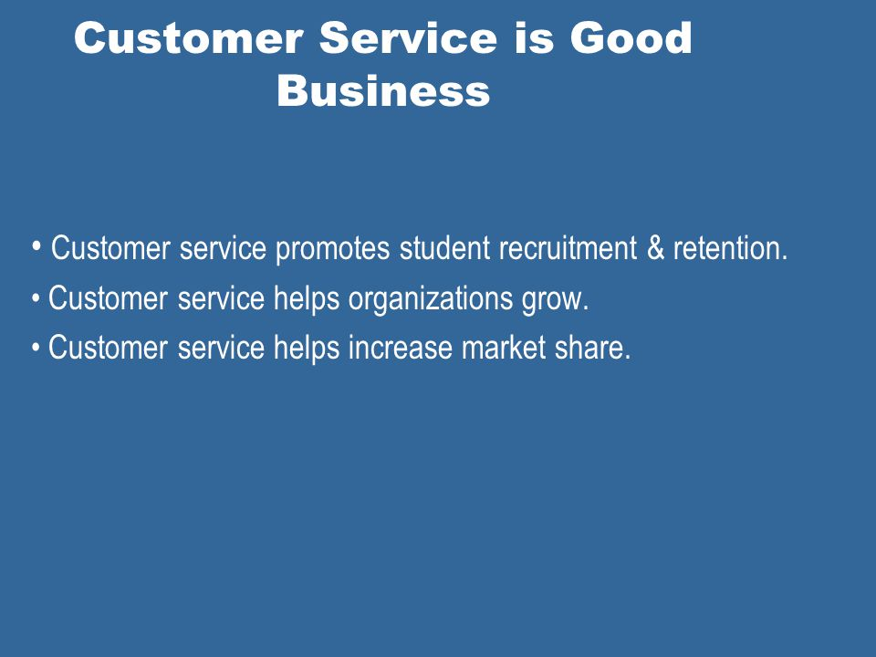 Customer Service is Good Business Customer service promotes student recruitment & retention.