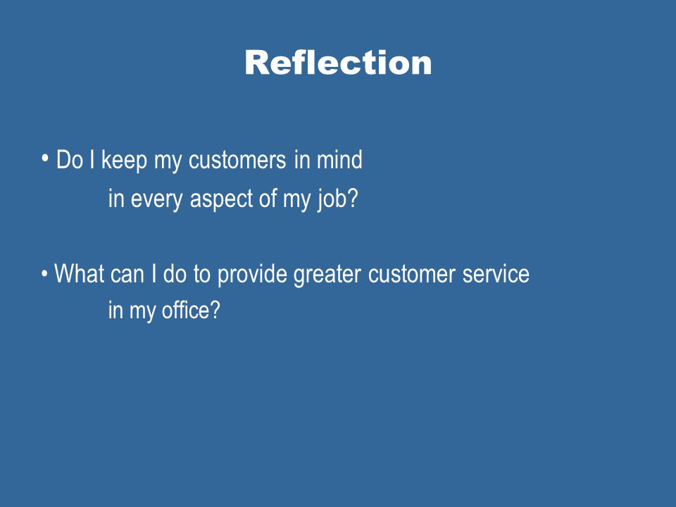 Reflection Do I keep my customers in mind in every aspect of my job.