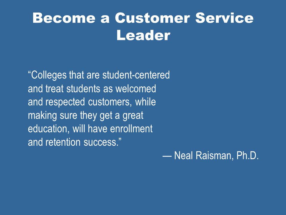 Become a Customer Service Leader Colleges that are student-centered and treat students as welcomed and respected customers, while making sure they get a great education, will have enrollment and retention success.