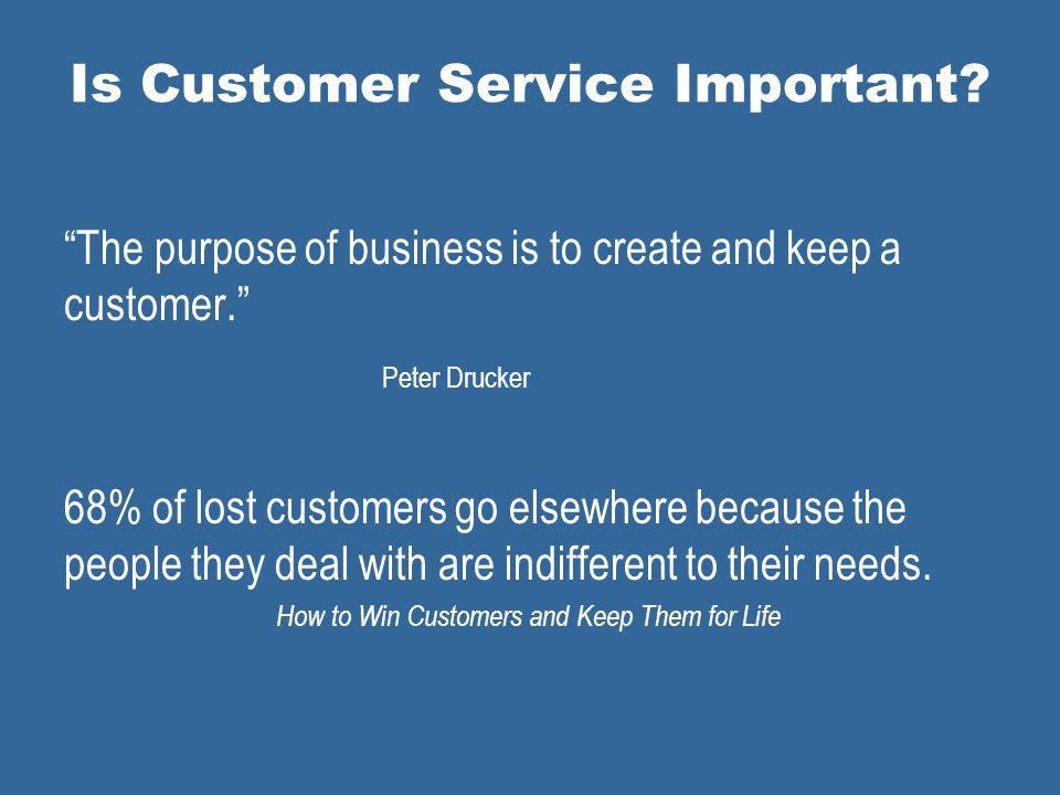 Is Customer Service Important. The purpose of business is to create and keep a customer.