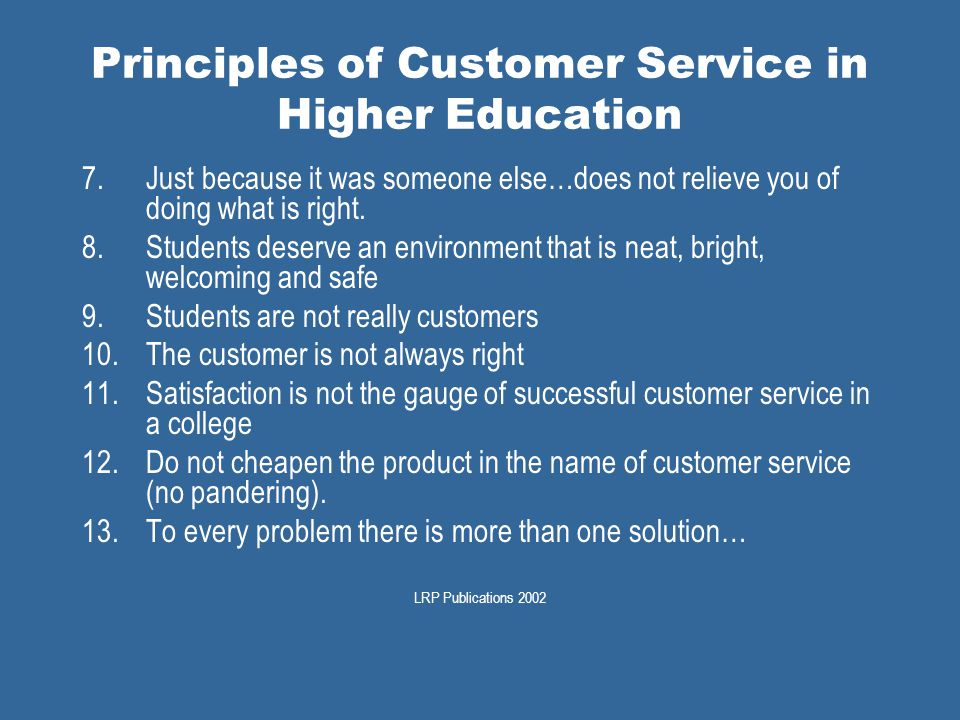 Principles of Customer Service in Higher Education 7.Just because it was someone else…does not relieve you of doing what is right.