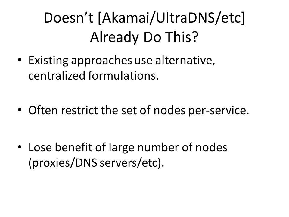 Doesnt [Akamai/UltraDNS/etc] Already Do This? Existing approaches use alternative, centralized formulations. Often restrict the set of nodes per-servi