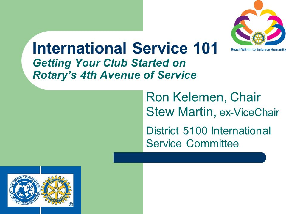 Ron Kelemen, Chair Stew Martin, ex-ViceChair District 5100 International Service Committee International Service 101 Getting Your Club Started on Rotarys 4th Avenue of Service