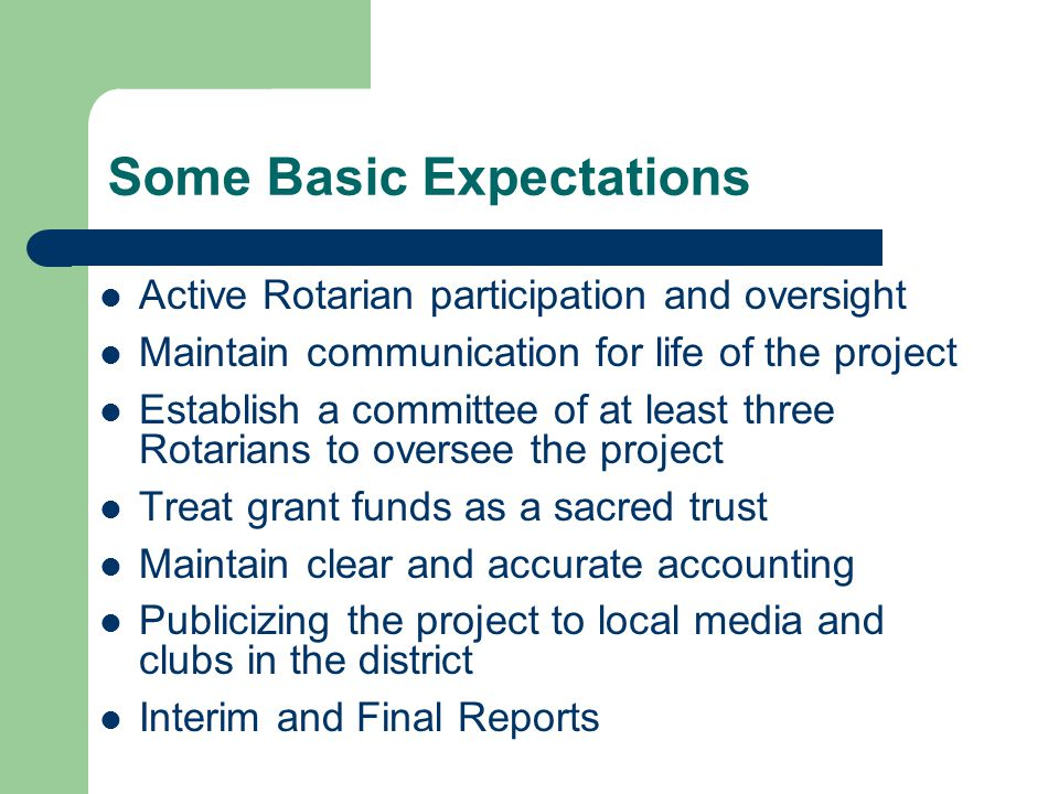 Some Basic Expectations Active Rotarian participation and oversight Maintain communication for life of the project Establish a committee of at least three Rotarians to oversee the project Treat grant funds as a sacred trust Maintain clear and accurate accounting Publicizing the project to local media and clubs in the district Interim and Final Reports