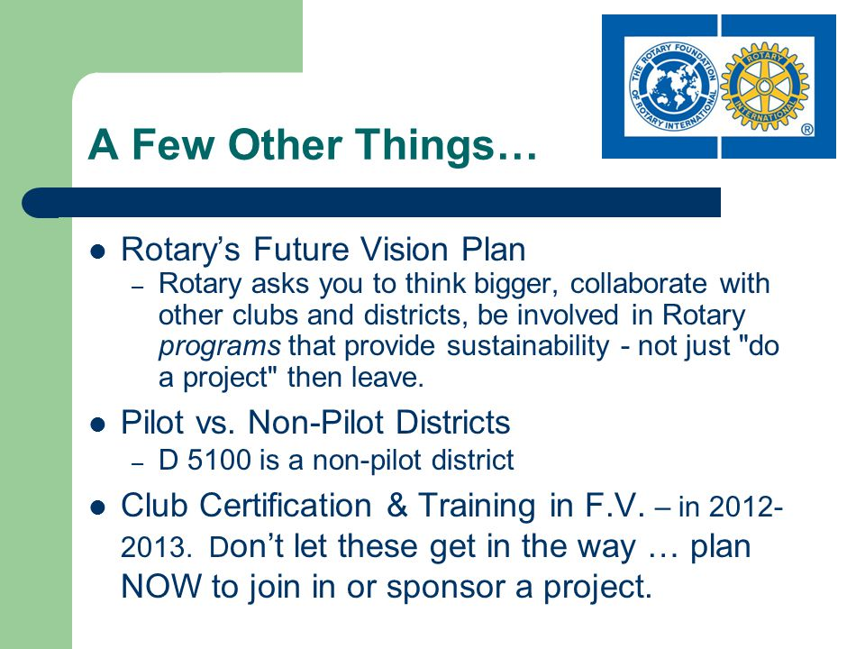 A Few Other Things… Rotarys Future Vision Plan – Rotary asks you to think bigger, collaborate with other clubs and districts, be involved in Rotary programs that provide sustainability - not just do a project then leave.