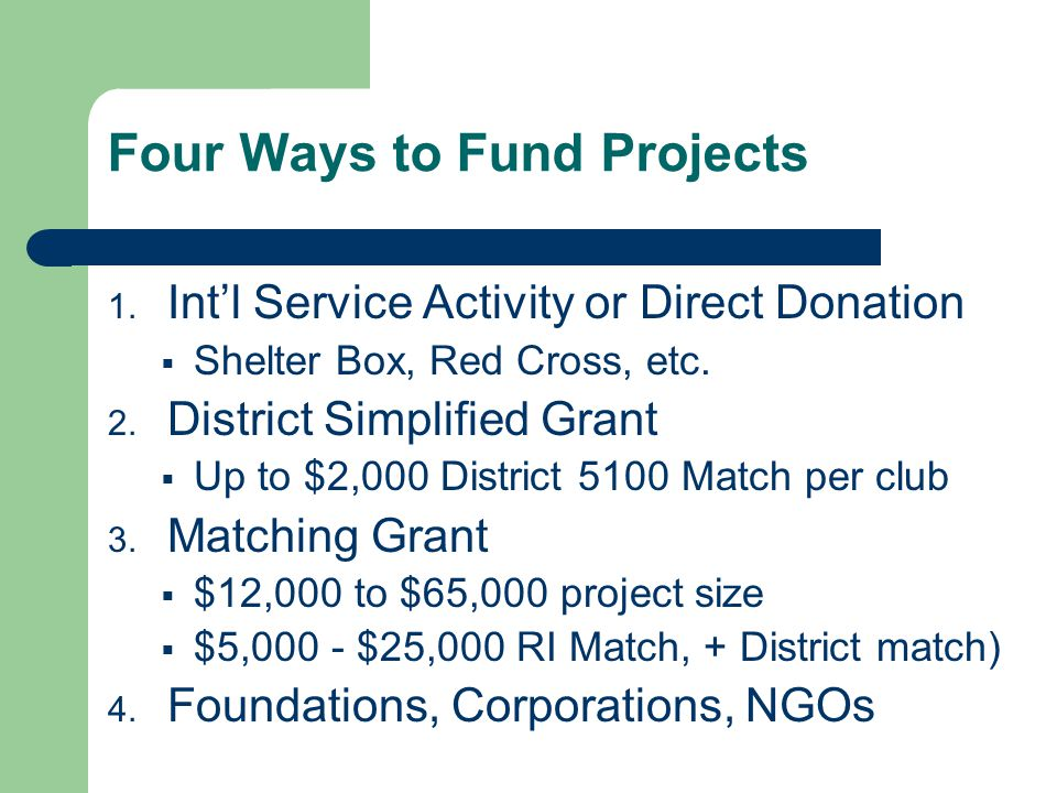 Four Ways to Fund Projects 1. Intl Service Activity or Direct Donation Shelter Box, Red Cross, etc.