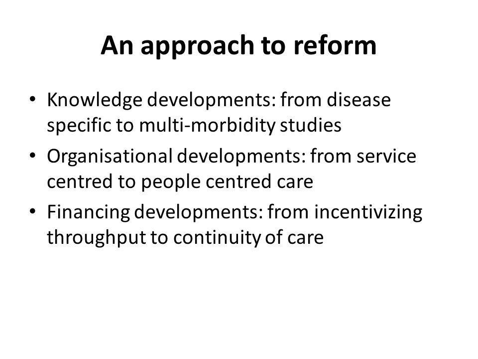 An approach to reform Knowledge developments: from disease specific to multi-morbidity studies Organisational developments: from service centred to people centred care Financing developments: from incentivizing throughput to continuity of care