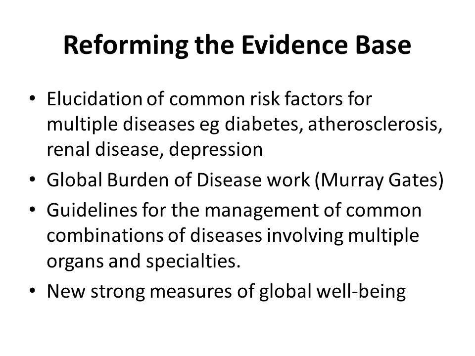 Reforming the Evidence Base Elucidation of common risk factors for multiple diseases eg diabetes, atherosclerosis, renal disease, depression Global Burden of Disease work (Murray Gates) Guidelines for the management of common combinations of diseases involving multiple organs and specialties.