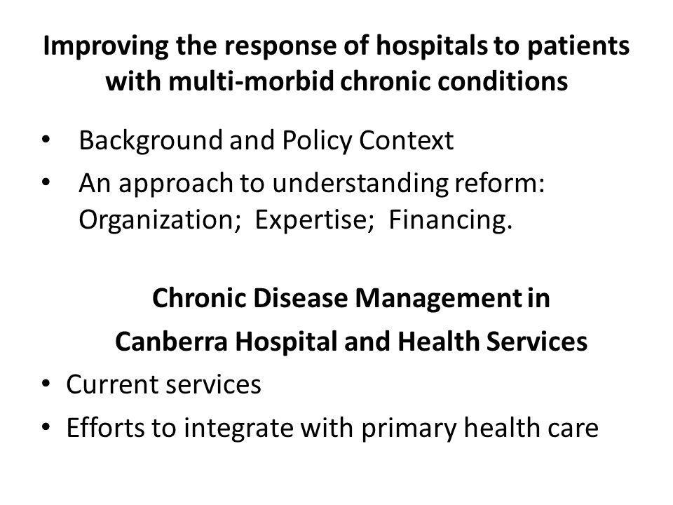 Improving the response of hospitals to patients with multi-morbid chronic conditions Background and Policy Context An approach to understanding reform: Organization; Expertise; Financing.