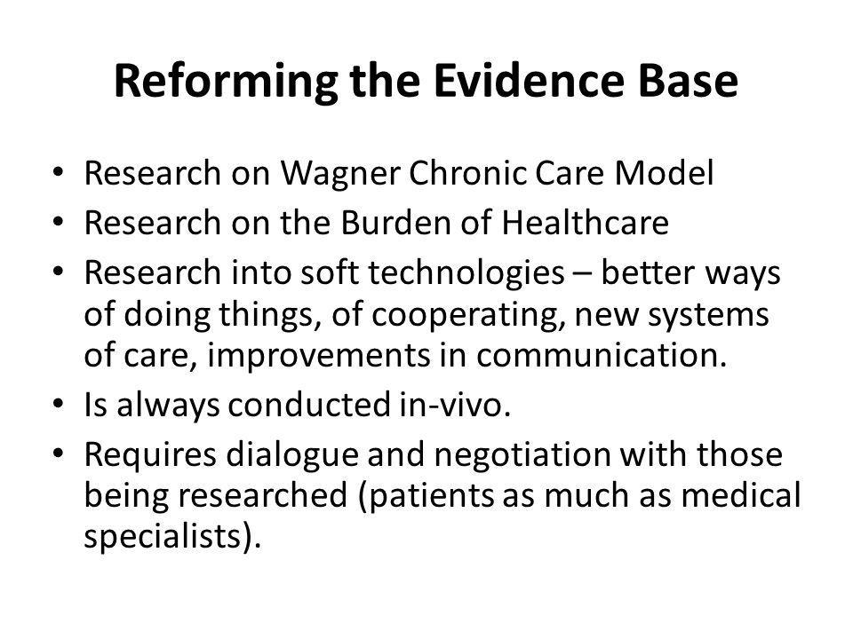 Reforming the Evidence Base Research on Wagner Chronic Care Model Research on the Burden of Healthcare Research into soft technologies – better ways of doing things, of cooperating, new systems of care, improvements in communication.