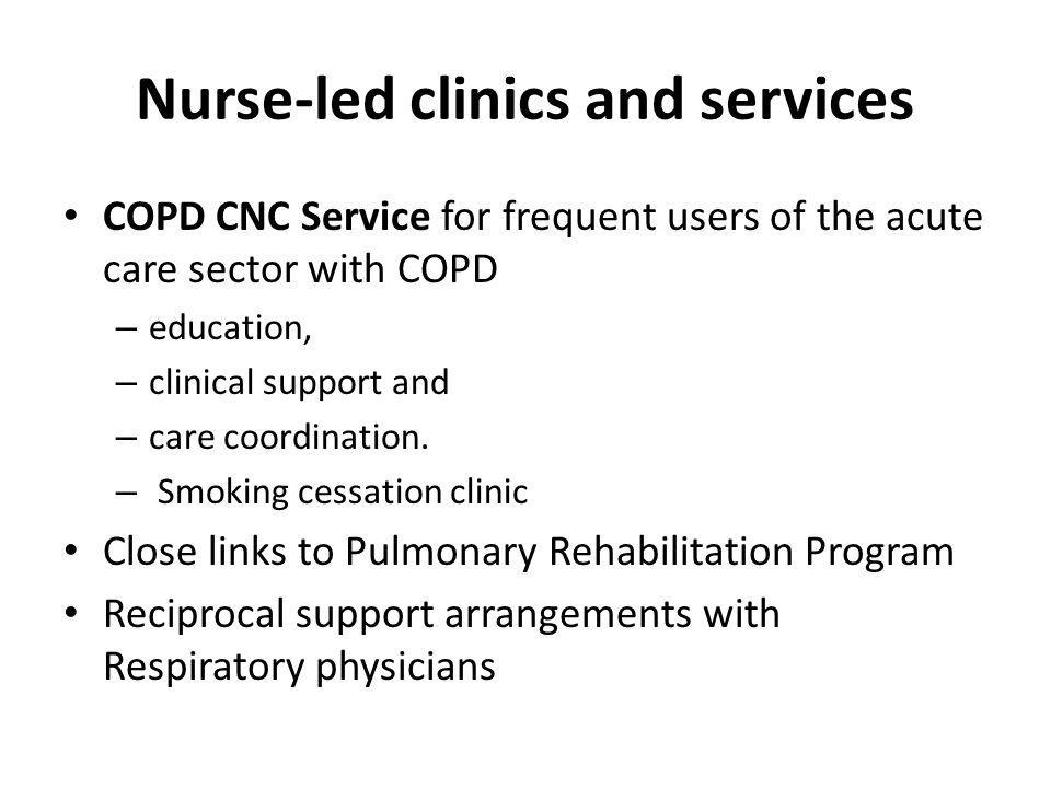 Nurse-led clinics and services COPD CNC Service for frequent users of the acute care sector with COPD – education, – clinical support and – care coordination.