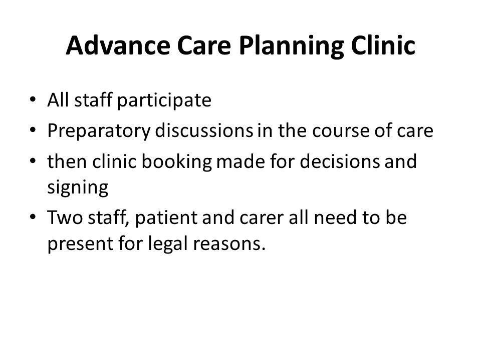Advance Care Planning Clinic All staff participate Preparatory discussions in the course of care then clinic booking made for decisions and signing Two staff, patient and carer all need to be present for legal reasons.