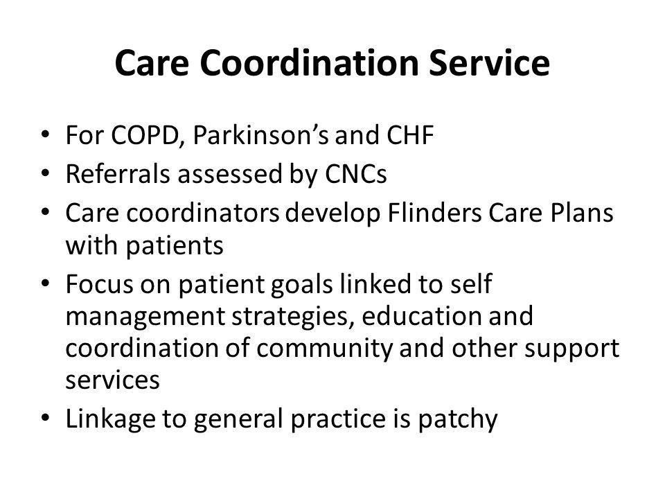 Care Coordination Service For COPD, Parkinsons and CHF Referrals assessed by CNCs Care coordinators develop Flinders Care Plans with patients Focus on patient goals linked to self management strategies, education and coordination of community and other support services Linkage to general practice is patchy