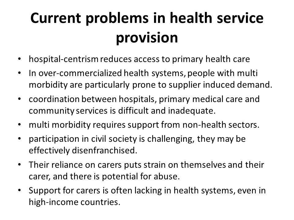 Current problems in health service provision hospital-centrism reduces access to primary health care In over-commercialized health systems, people with multi morbidity are particularly prone to supplier induced demand.