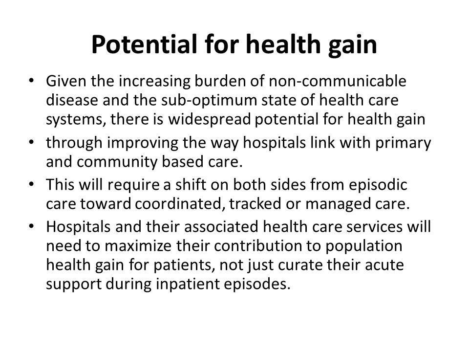 Potential for health gain Given the increasing burden of non-communicable disease and the sub-optimum state of health care systems, there is widespread potential for health gain through improving the way hospitals link with primary and community based care.