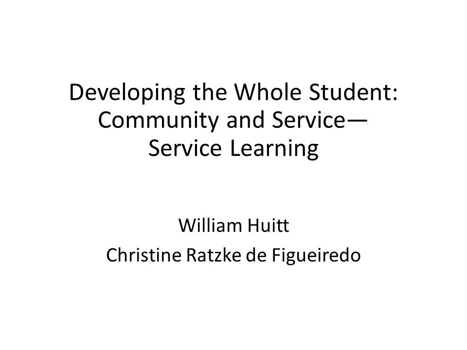 Developing the Whole Student: Community and Service Service Learning William Huitt Christine Ratzke de Figueiredo