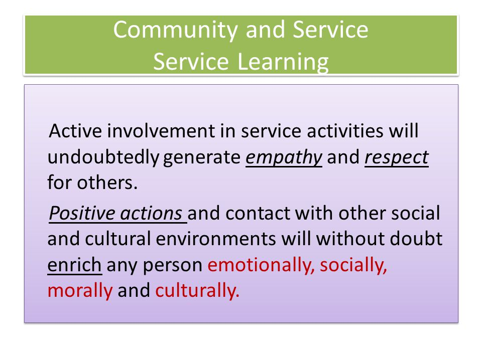 Active involvement in service activities will undoubtedly generate empathy and respect for others. Positive actions and contact with other social and