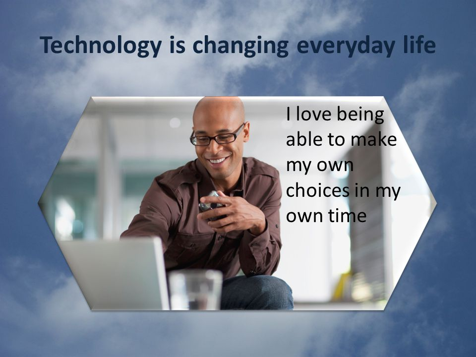 Technology is changing everyday life I love being able to make my own choices in my own time