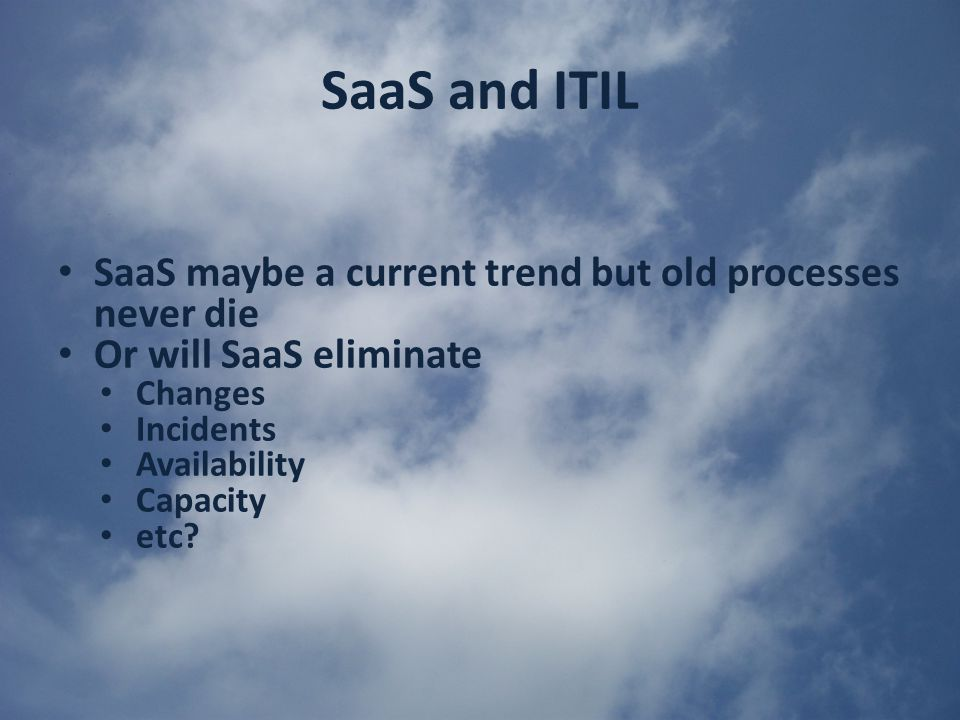 SaaS and ITIL SaaS maybe a current trend but old processes never die Or will SaaS eliminate Changes Incidents Availability Capacity etc